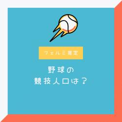 日本における野球の競技人口の数は?【フェルミ推定】
